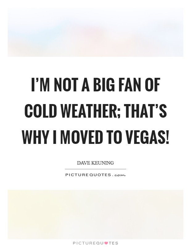 I'm not a big fan of cold weather; that's why I moved to Vegas! Picture Quote #1
