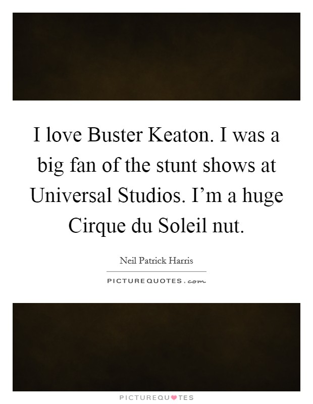 I love Buster Keaton. I was a big fan of the stunt shows at Universal Studios. I'm a huge Cirque du Soleil nut Picture Quote #1