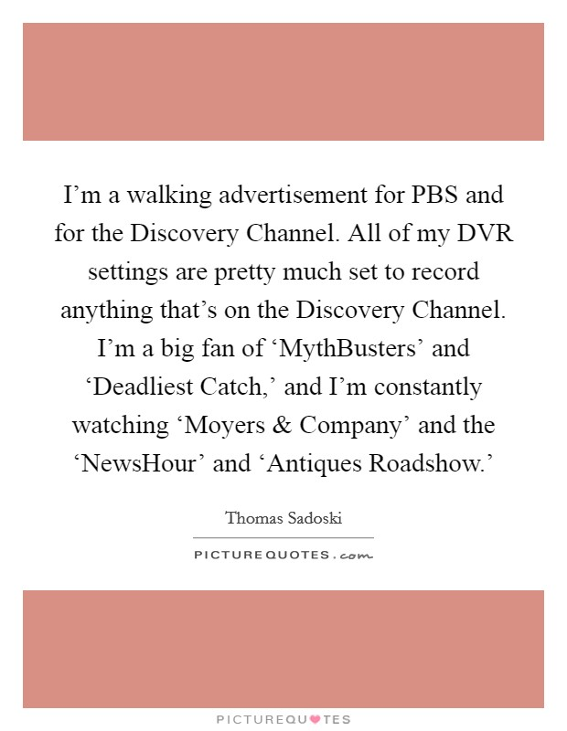 I'm a walking advertisement for PBS and for the Discovery Channel. All of my DVR settings are pretty much set to record anything that's on the Discovery Channel. I'm a big fan of 'MythBusters' and 'Deadliest Catch,' and I'm constantly watching 'Moyers and Company' and the 'NewsHour' and 'Antiques Roadshow.' Picture Quote #1