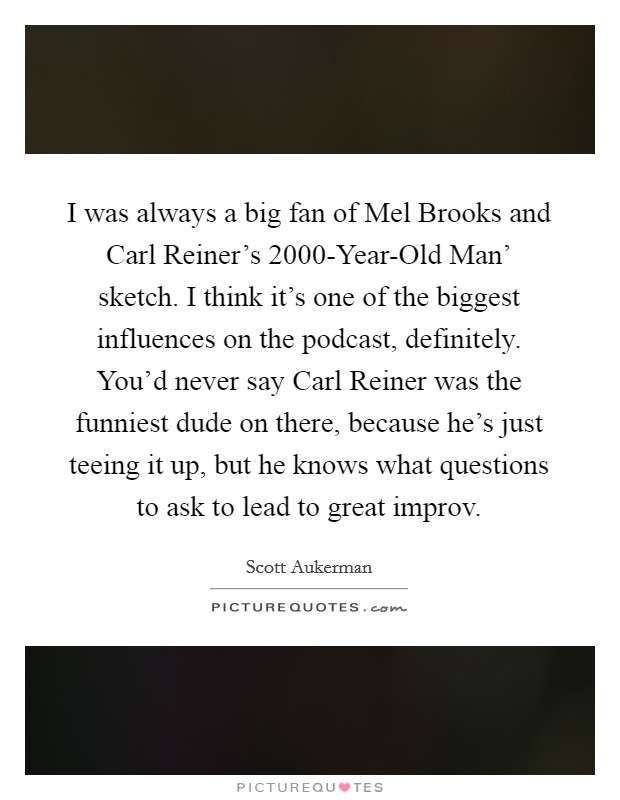 I was always a big fan of Mel Brooks and Carl Reiner's  2000-Year-Old Man' sketch. I think it's one of the biggest influences on the podcast, definitely. You'd never say Carl Reiner was the funniest dude on there, because he's just teeing it up, but he knows what questions to ask to lead to great improv Picture Quote #1