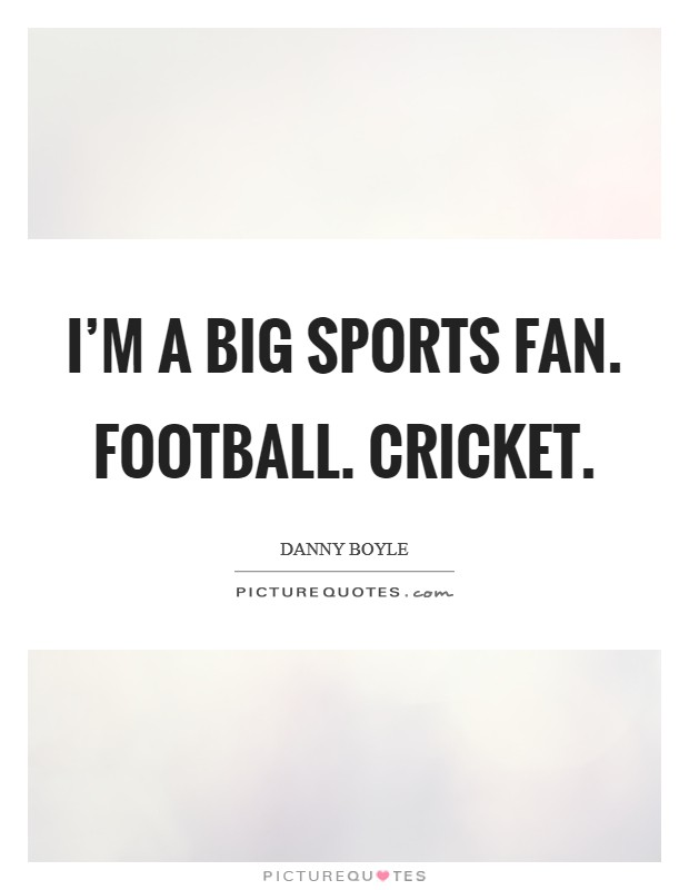 I'm a big sports fan. Football. Cricket Picture Quote #1
