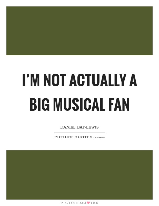 I'm not actually a big musical fan Picture Quote #1