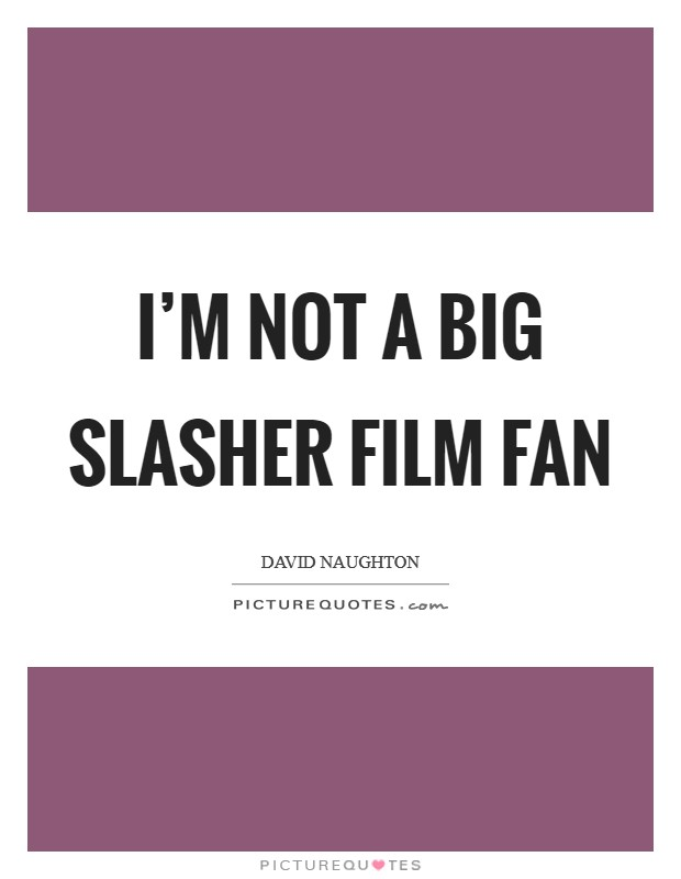 I'm not a big slasher film fan Picture Quote #1
