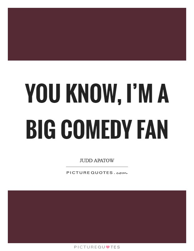 You know, I'm a big comedy fan Picture Quote #1
