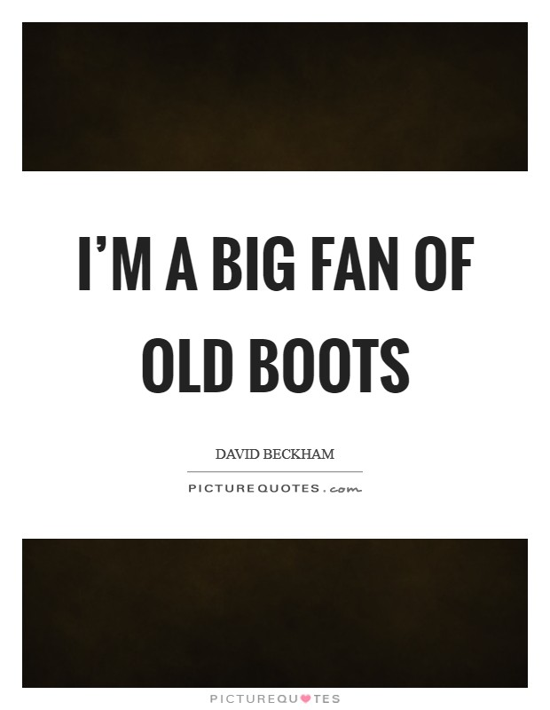 I'm a big fan of old boots Picture Quote #1