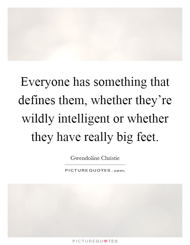 Everyone has something that defines them, whether they're wildly intelligent or whether they have really big feet Picture Quote #1