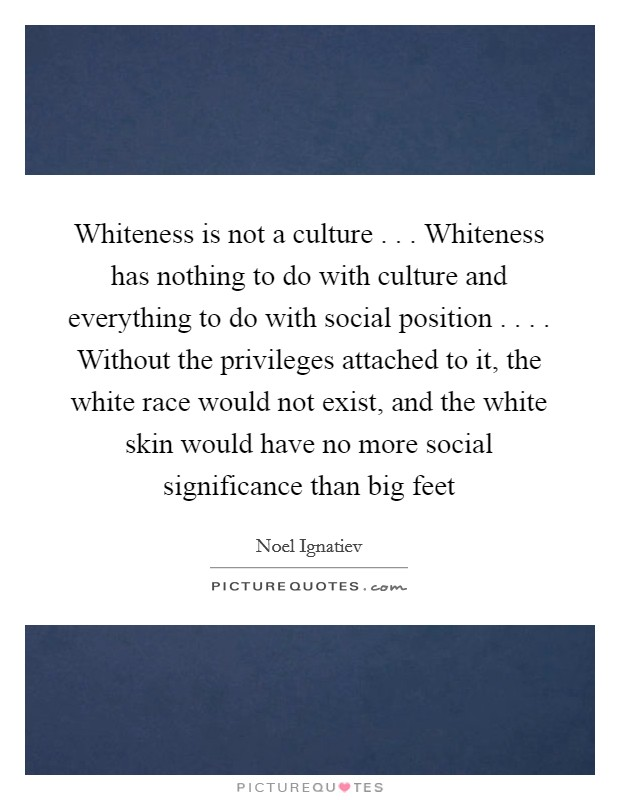 Whiteness is not a culture . . . Whiteness has nothing to do with culture and everything to do with social position . . . . Without the privileges attached to it, the white race would not exist, and the white skin would have no more social significance than big feet Picture Quote #1