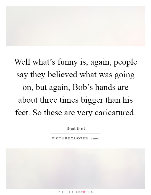 Well what's funny is, again, people say they believed what was going on, but again, Bob's hands are about three times bigger than his feet. So these are very caricatured Picture Quote #1