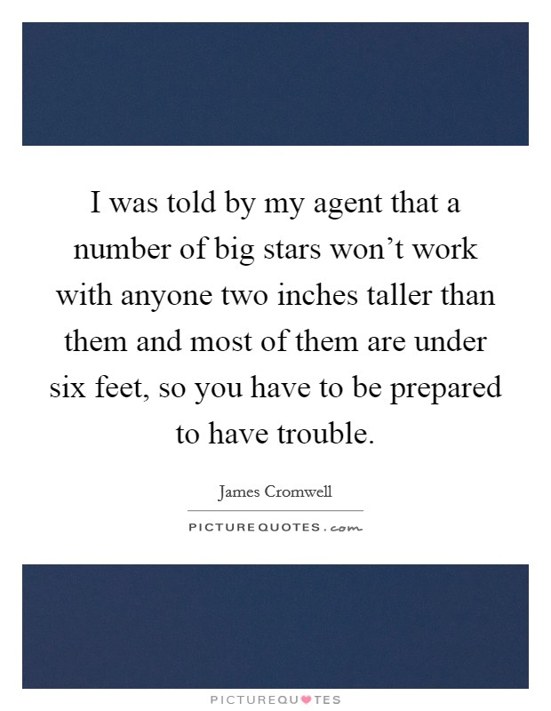 I was told by my agent that a number of big stars won't work with anyone two inches taller than them and most of them are under six feet, so you have to be prepared to have trouble Picture Quote #1
