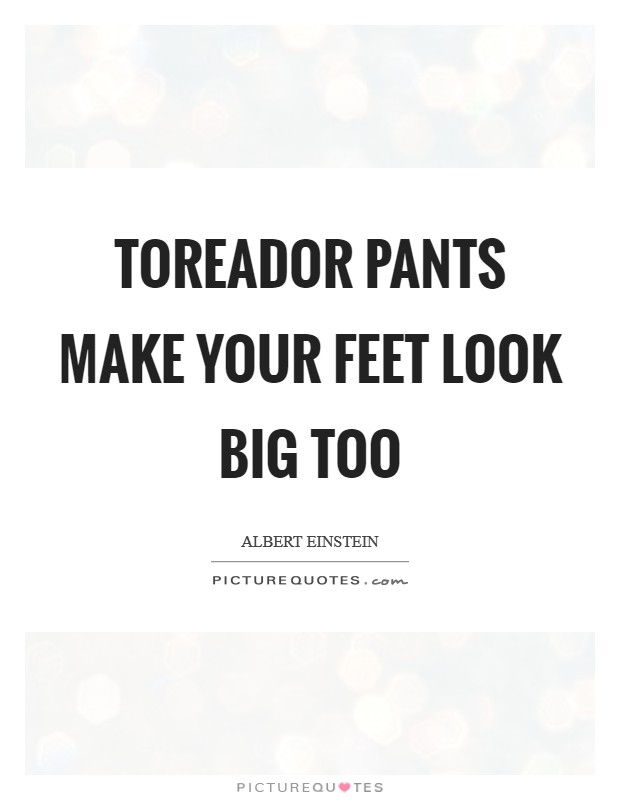 Toreador pants make your feet look big too Picture Quote #1
