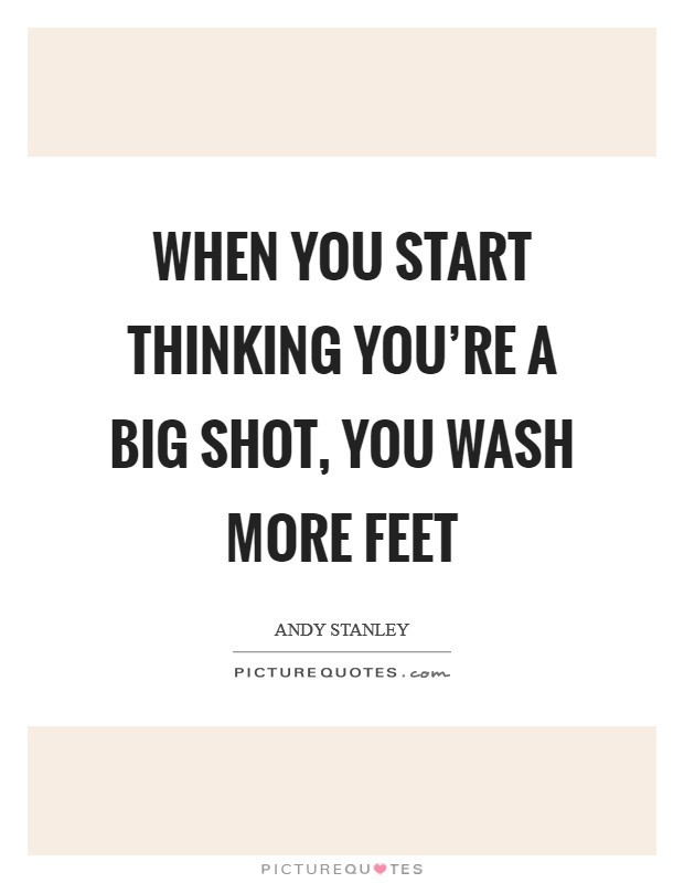 When you start thinking you're a big shot, you wash more feet Picture Quote #1