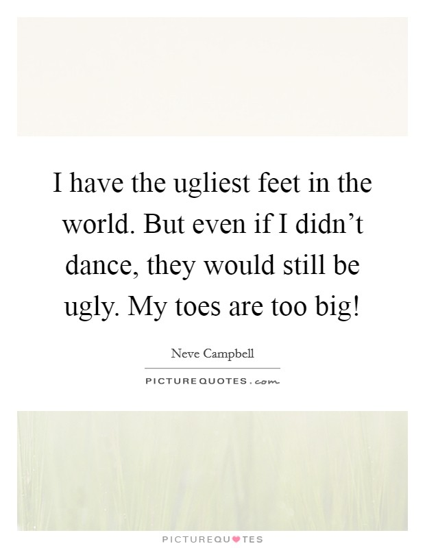 I have the ugliest feet in the world. But even if I didn't dance, they would still be ugly. My toes are too big! Picture Quote #1