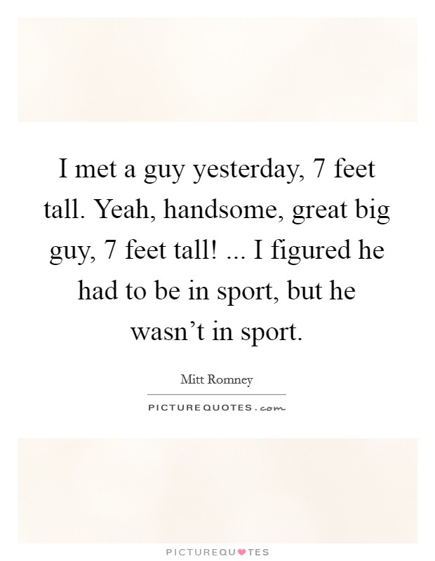 I met a guy yesterday, 7 feet tall. Yeah, handsome, great big guy, 7 feet tall! ... I figured he had to be in sport, but he wasn't in sport Picture Quote #1