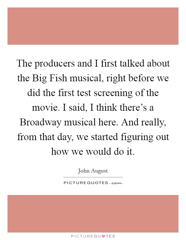 The producers and I first talked about the Big Fish musical, right before we did the first test screening of the movie. I said, I think there's a Broadway musical here. And really, from that day, we started figuring out how we would do it Picture Quote #1