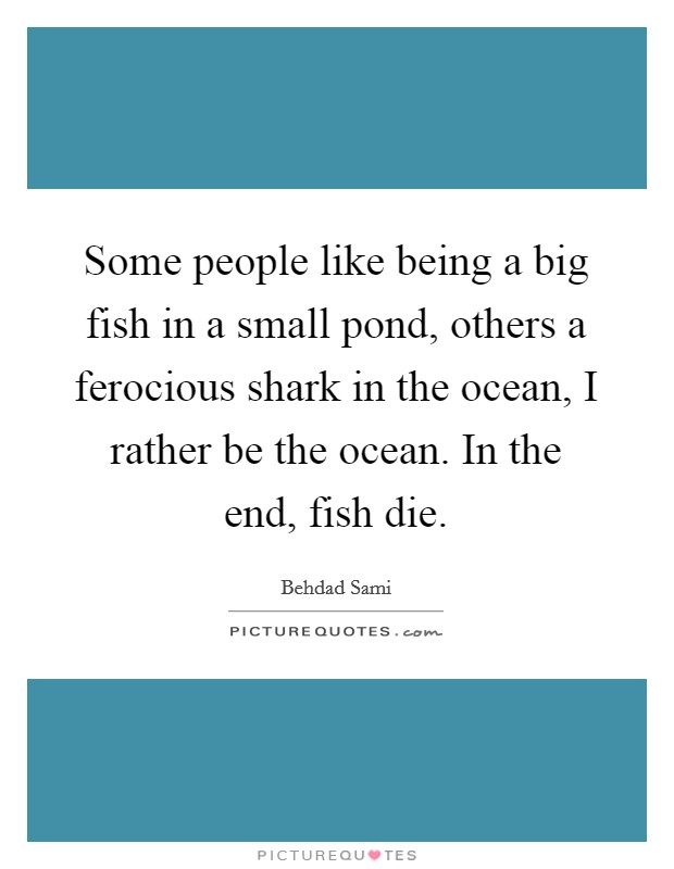 Some people like being a big fish in a small pond, others a ferocious shark in the ocean, I rather be the ocean. In the end, fish die Picture Quote #1