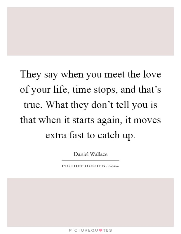 They say when you meet the love of your life, time stops, and that's true. What they don't tell you is that when it starts again, it moves extra fast to catch up Picture Quote #1