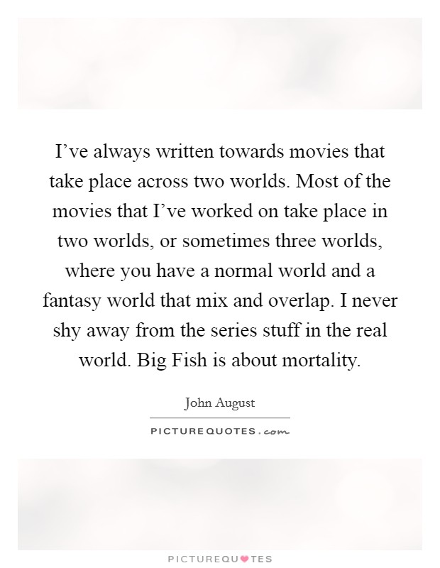 I've always written towards movies that take place across two worlds. Most of the movies that I've worked on take place in two worlds, or sometimes three worlds, where you have a normal world and a fantasy world that mix and overlap. I never shy away from the series stuff in the real world. Big Fish is about mortality Picture Quote #1