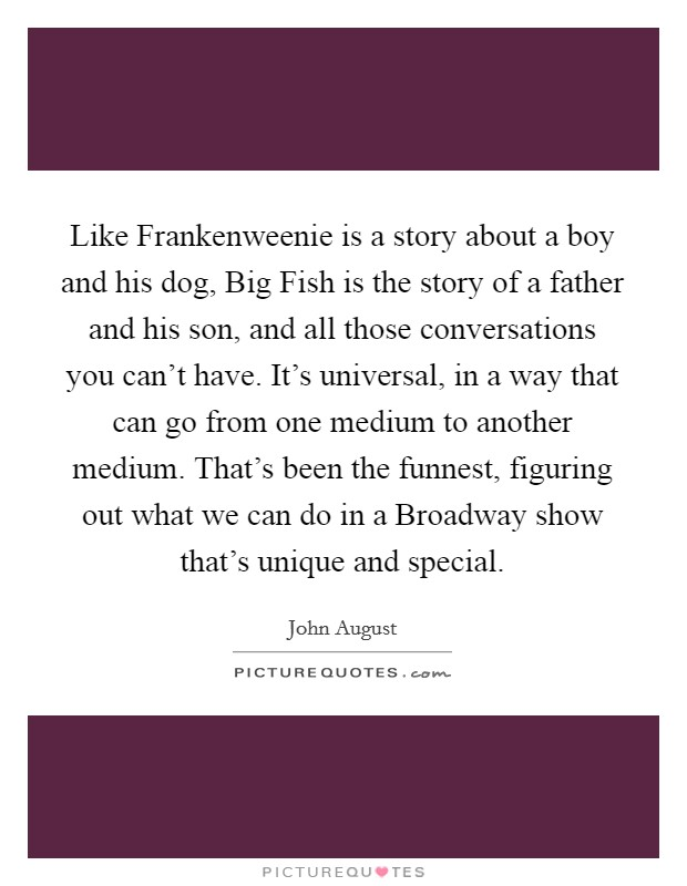 Like Frankenweenie is a story about a boy and his dog, Big Fish is the story of a father and his son, and all those conversations you can't have. It's universal, in a way that can go from one medium to another medium. That's been the funnest, figuring out what we can do in a Broadway show that's unique and special Picture Quote #1