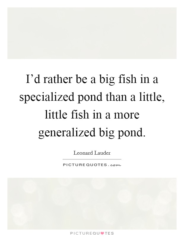 I'd rather be a big fish in a specialized pond than a little, little fish in a more generalized big pond Picture Quote #1