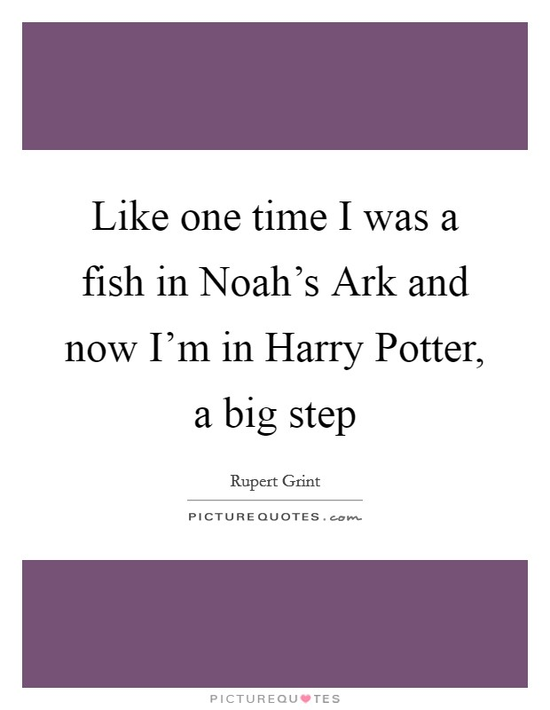 Like one time I was a fish in Noah's Ark and now I'm in Harry Potter, a big step Picture Quote #1
