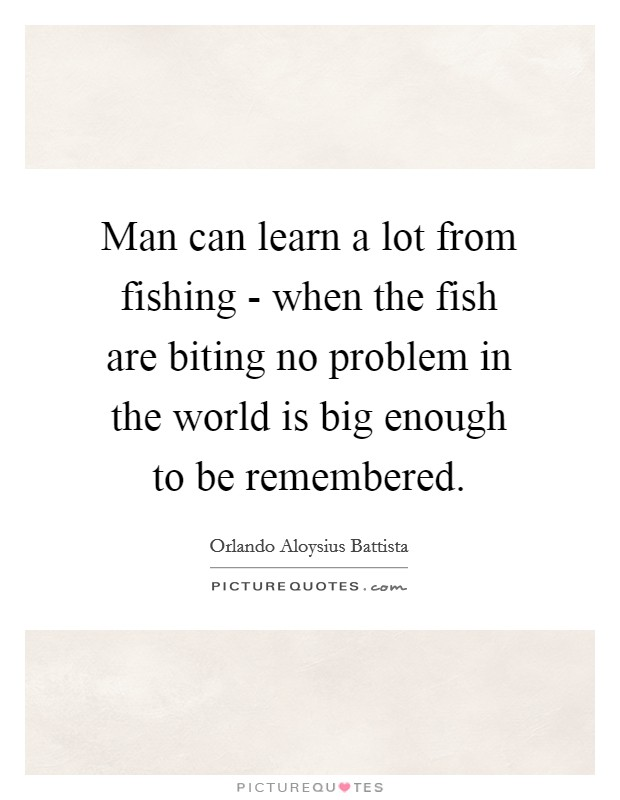 Man can learn a lot from fishing - when the fish are biting no problem in the world is big enough to be remembered Picture Quote #1