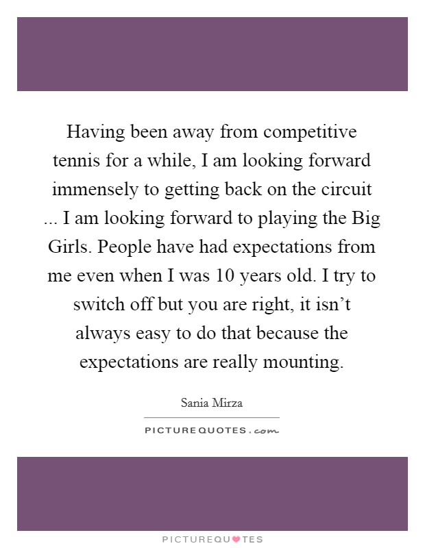 Having been away from competitive tennis for a while, I am looking forward immensely to getting back on the circuit ... I am looking forward to playing the Big Girls. People have had expectations from me even when I was 10 years old. I try to switch off but you are right, it isn't always easy to do that because the expectations are really mounting Picture Quote #1