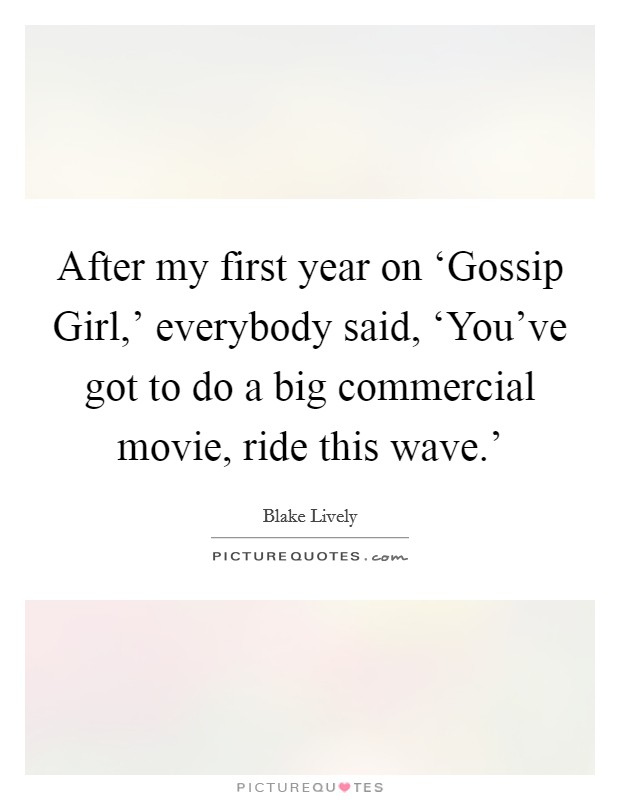 After my first year on 'Gossip Girl,' everybody said, 'You've got to do a big commercial movie, ride this wave.' Picture Quote #1