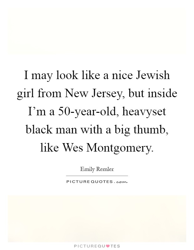 I may look like a nice Jewish girl from New Jersey, but inside I'm a 50-year-old, heavyset black man with a big thumb, like Wes Montgomery Picture Quote #1