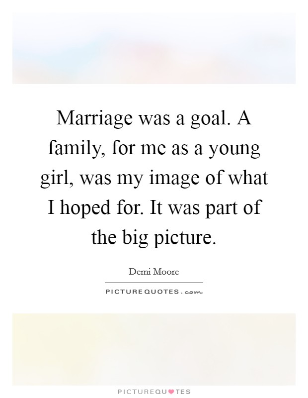 Marriage was a goal. A family, for me as a young girl, was my image of what I hoped for. It was part of the big picture Picture Quote #1