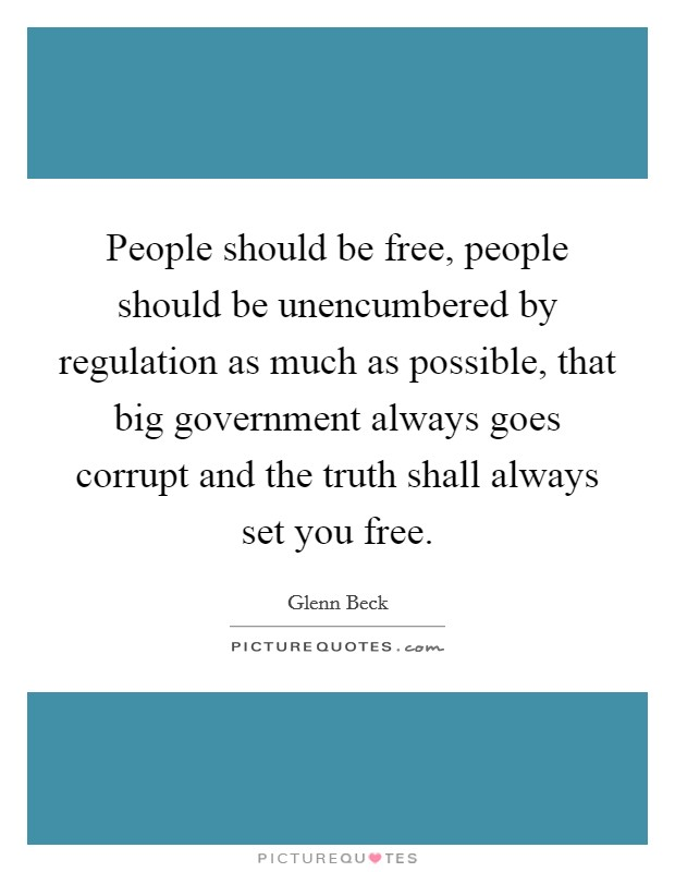 People should be free, people should be unencumbered by regulation as much as possible, that big government always goes corrupt and the truth shall always set you free Picture Quote #1