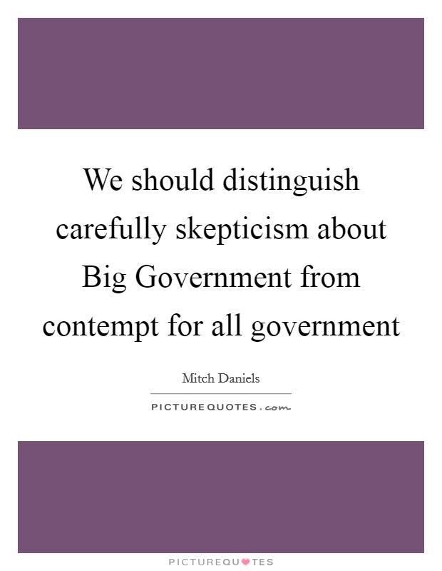 We should distinguish carefully skepticism about Big Government from contempt for all government Picture Quote #1
