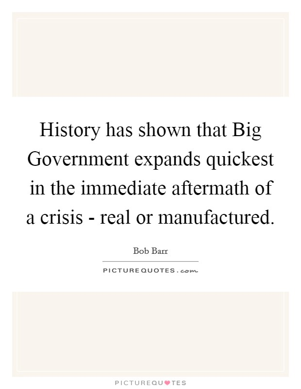 History has shown that Big Government expands quickest in the immediate aftermath of a crisis - real or manufactured Picture Quote #1