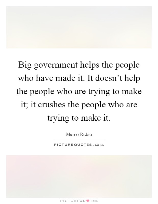 Big government helps the people who have made it. It doesn't help the people who are trying to make it; it crushes the people who are trying to make it Picture Quote #1
