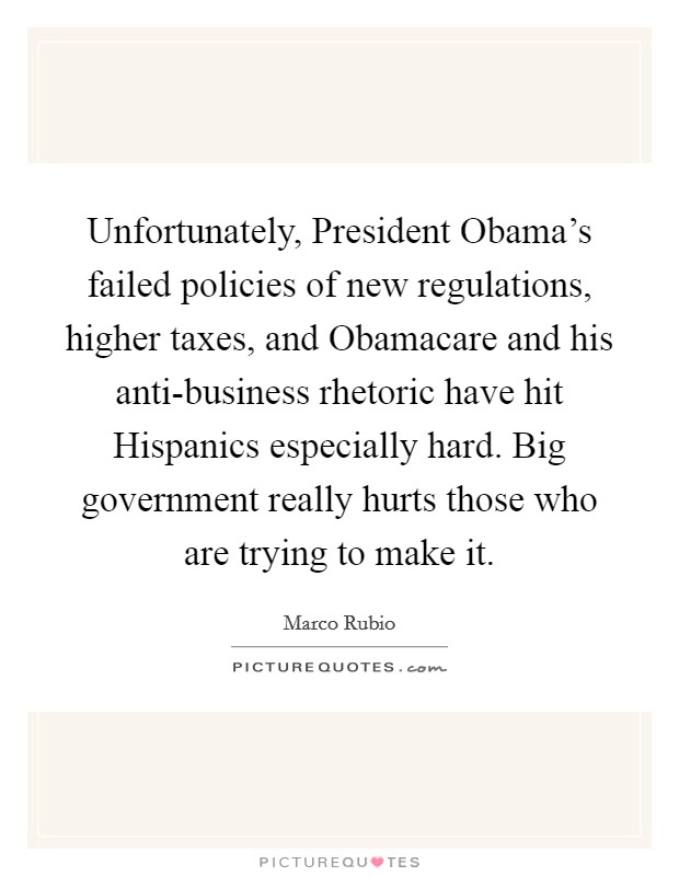 Unfortunately, President Obama's failed policies of new regulations, higher taxes, and Obamacare and his anti-business rhetoric have hit Hispanics especially hard. Big government really hurts those who are trying to make it Picture Quote #1