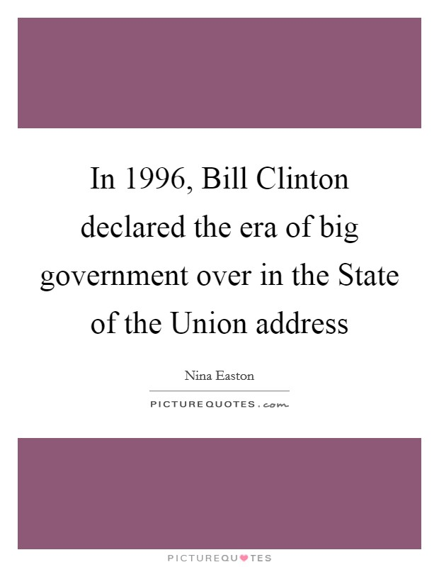 In 1996, Bill Clinton declared the era of big government over in the State of the Union address Picture Quote #1