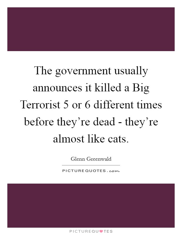 The government usually announces it killed a Big Terrorist 5 or 6 different times before they're dead - they're almost like cats. Picture Quote #1