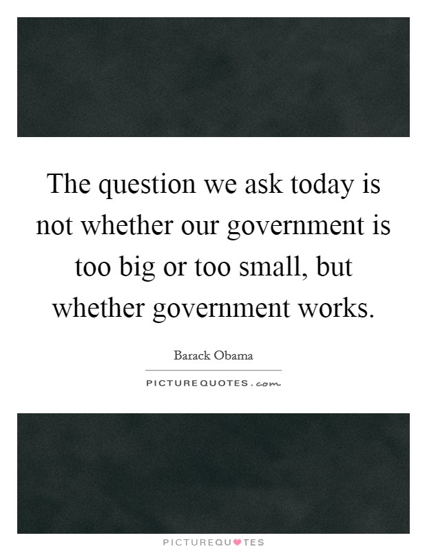 The question we ask today is not whether our government is too big or too small, but whether government works. Picture Quote #1