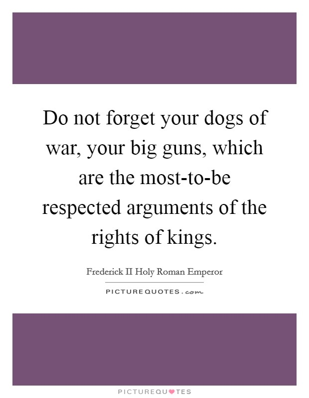 Do not forget your dogs of war, your big guns, which are the most-to-be respected arguments of the rights of kings Picture Quote #1