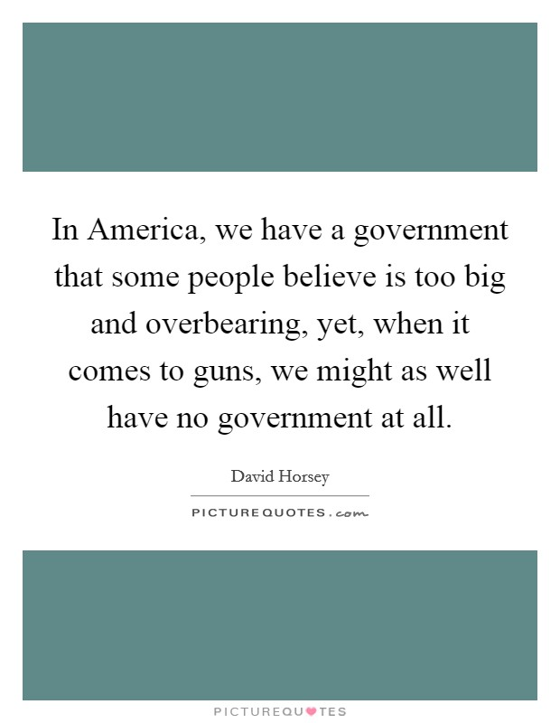 In America, we have a government that some people believe is too big and overbearing, yet, when it comes to guns, we might as well have no government at all Picture Quote #1