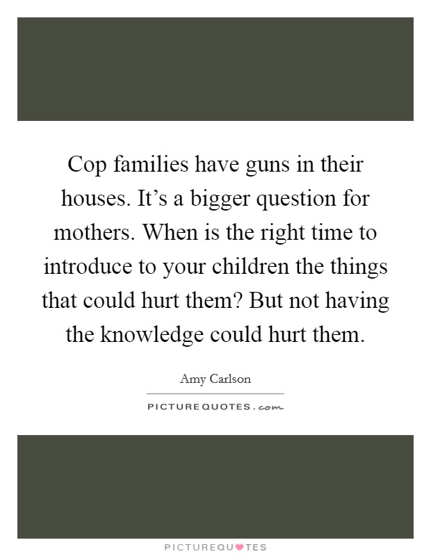 Cop families have guns in their houses. It's a bigger question for mothers. When is the right time to introduce to your children the things that could hurt them? But not having the knowledge could hurt them Picture Quote #1
