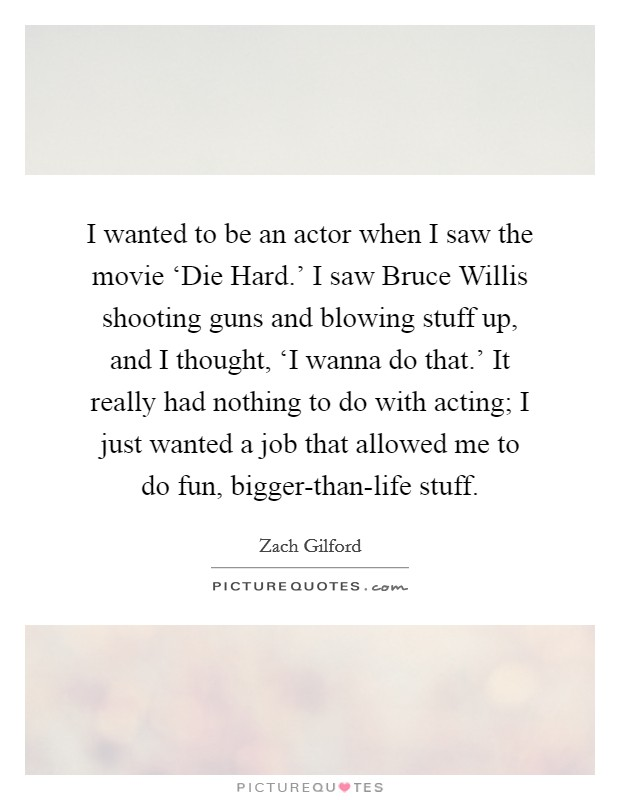 I wanted to be an actor when I saw the movie 'Die Hard.' I saw Bruce Willis shooting guns and blowing stuff up, and I thought, 'I wanna do that.' It really had nothing to do with acting; I just wanted a job that allowed me to do fun, bigger-than-life stuff Picture Quote #1