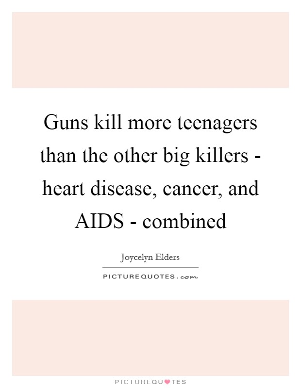 Guns kill more teenagers than the other big killers - heart disease, cancer, and AIDS - combined Picture Quote #1