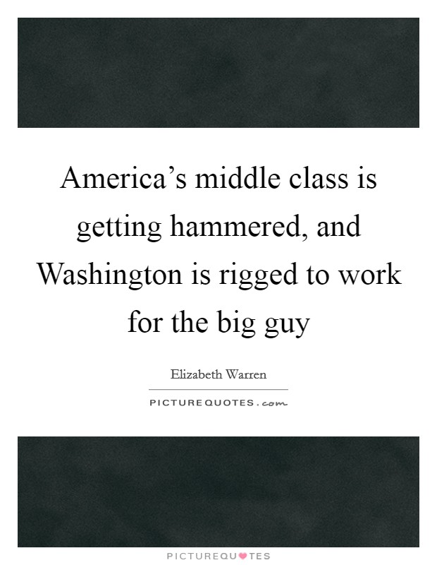 America's middle class is getting hammered, and Washington is rigged to work for the big guy Picture Quote #1