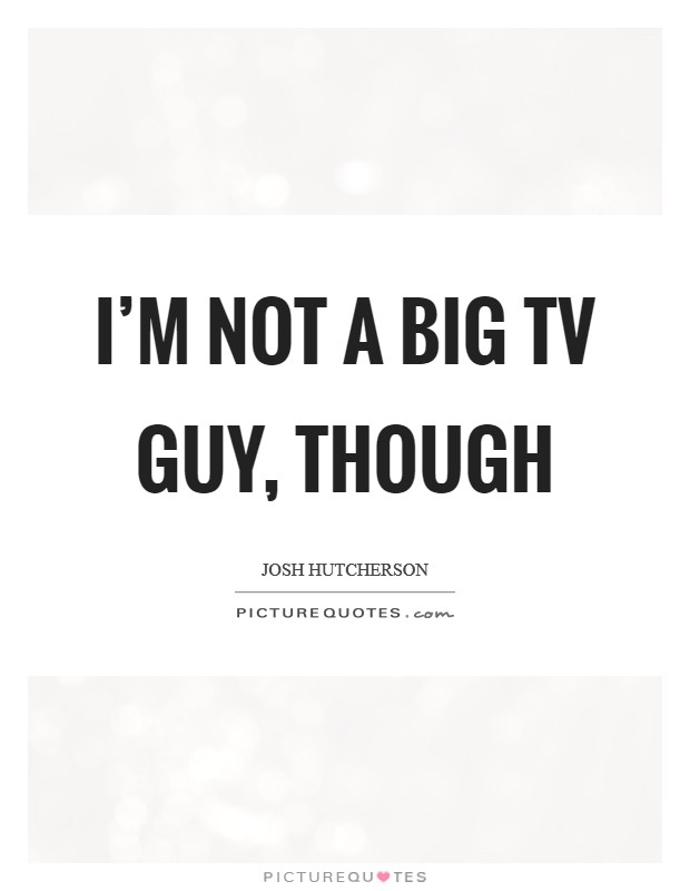 I'm not a big TV guy, though Picture Quote #1