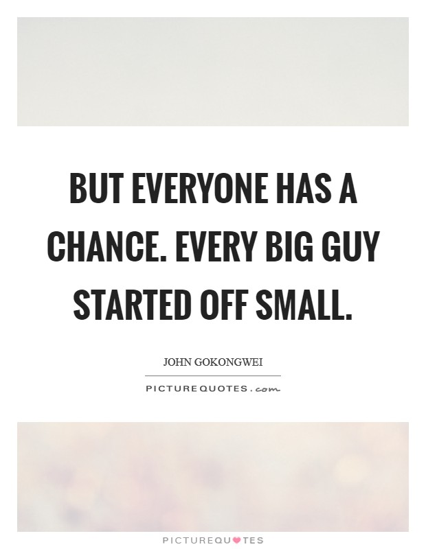 But everyone has a chance. Every big guy started off small Picture Quote #1