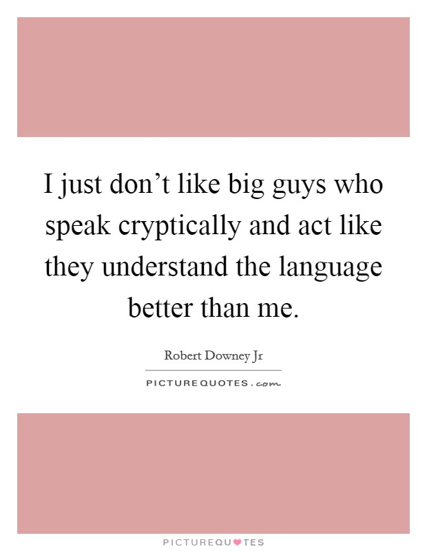 I just don't like big guys who speak cryptically and act like they understand the language better than me Picture Quote #1