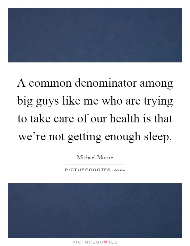 A common denominator among big guys like me who are trying to take care of our health is that we're not getting enough sleep Picture Quote #1