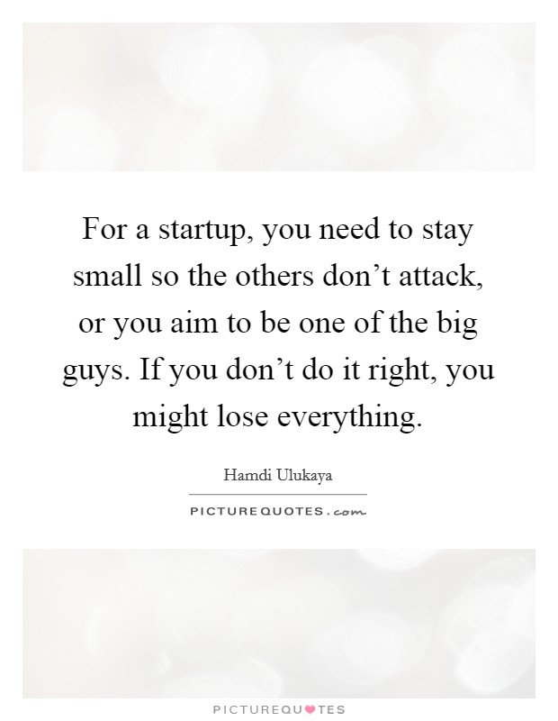 For a startup, you need to stay small so the others don't attack, or you aim to be one of the big guys. If you don't do it right, you might lose everything Picture Quote #1