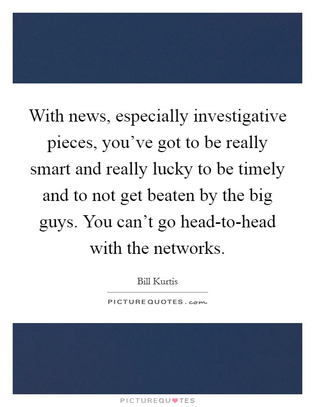 With news, especially investigative pieces, you've got to be really smart and really lucky to be timely and to not get beaten by the big guys. You can't go head-to-head with the networks Picture Quote #1