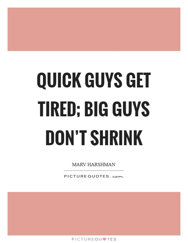 Quick guys get tired; big guys don't shrink Picture Quote #1
